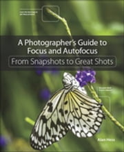 A Photographer's Guide to Focus and Autofocus - From Snapshots to Great Shots ebook by Alan Hess