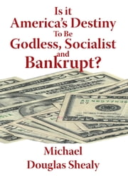 Is it America's Destiny To Be Godless, Socialist and Bankrupt? ebook by Michael Douglas Shealy