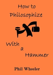 How To Philosophize With A Hammer ebook by Phil Wheeler