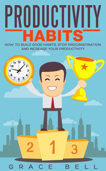 Productivity Habits: How to Build Good Habits, Stop Procrastination, and Increase Your Productivity ebook by Grace Bell