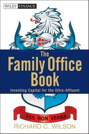 The Family Office Book - Investing Capital for the Ultra-Affluent ebook by Richard C.  Wilson