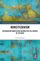 Noncitizenism - Recognising Noncitizen Capabilities in a World of Citizens ebook by Tendayi Bloom