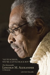 Go to School, You're a Little Black Boy - The Honourable Lincoln M. Alexander: A Memoir ebook by Lincoln Alexander, PC CC OOnt CD QC LLD LLB