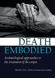 Death embodied - Archaeological approaches to the treatment of the corpse ebook by Zoë L. Devlin,Emma-Jayne Graham