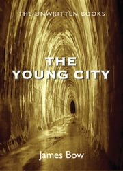 The Young City - The Unwritten Books ebook by James Bow