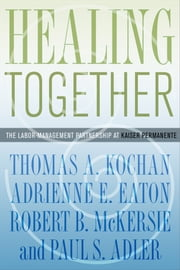 Healing Together - The Labor-Management Partnership at Kaiser Permanente ebook by Thomas A. Kochan,Adrienne E. Eaton,Robert B. McKersie,Paul S. Adler