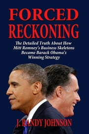Forced Reckoning: The Detailed Truth About How Mitt Romney's Business Skeletons Became Barack Obama's Winning Strategy ebook by J. Randy Johnson