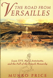 The Road from Versailles - Louis XVI, Marie Antoinette, and the Fall of the French Monarchy ebook by Munro Price