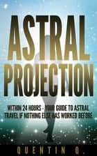 Astral Projection Within 24 Hours - Your Guide to Astral Travel If Nothing Else Has Worked Before ebook by Quentin Q.