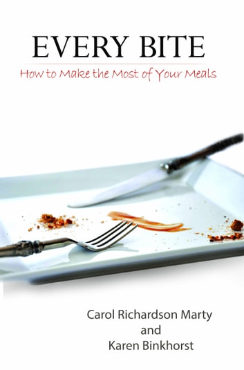 Every Bite - How to Make the Most of Your Meals ebook by Karen Binkhorst,Carol Richardson Marty