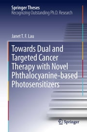 Towards Dual and Targeted Cancer Therapy with Novel Phthalocyanine-based Photosensitizers ebook by Janet T F Lau
