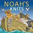 Noah's Knits - Create the Story of Noah's Ark with 16 Knitted Projects ebook by Fiona Goble