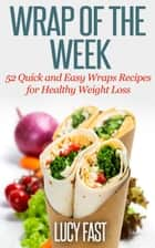 Wrap of The Week: 52 Quick and Easy Wraps Recipes for Healthy Weight Loss ebook by Lucy Fast