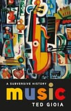 Music - A Subversive History ebook by Ted Gioia