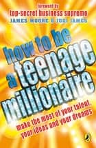 How to be a Teenage Millionaire ebook by Judi James,James Moore