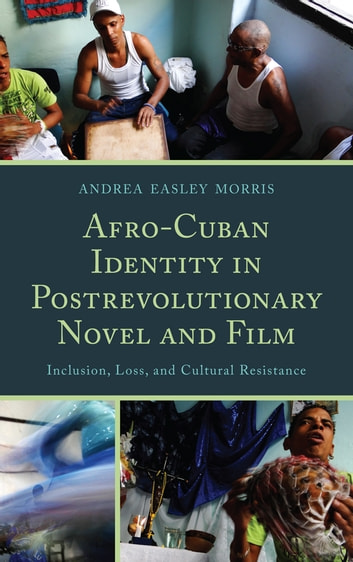 Afro-Cuban Identity in Post-Revolutionary Novel and Film - Inclusion, Loss, and Cultural Resistance ebook by Andrea Easley Morris