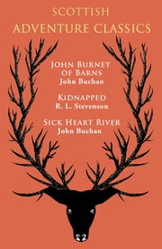 Scottish Adventure Classics - John Burnet of Barns, Kidnapped, Sick Heart River ebook by John Buchan,R. L. Stevenson