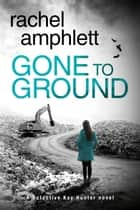 Gone to Ground (Detective Kay Hunter crime thriller series, Book 6) - A Detective Kay Hunter crime thriller ebook by Rachel Amphlett