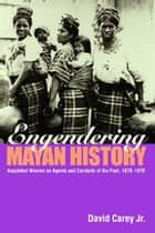Engendering Mayan History - Kaqchikel Women as Agents and Conduits of the Past, 1875-1970 ebook by David Carey Jr.