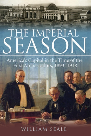The Imperial Season - America's Capital in the Time of the First Ambassadors, 1893-1918 ebook by William Seale