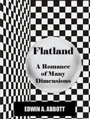 Flatland: A Romance of Many Dimensions (Illustrated and annotated) [Active Content] ebook by Edwin A. Abbott