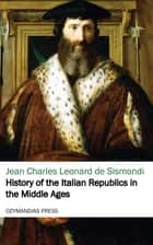 History of the Italian Republics in the Middle Ages ebook by Jean Charles Leonard de Sismondi