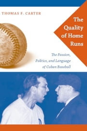 The Quality of Home Runs - The Passion, Politics, and Language of Cuban Baseball ebook by Thomas F. Carter