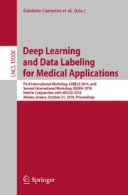 Deep Learning and Data Labeling for Medical Applications - First International Workshop, LABELS 2016, and Second International Workshop, DLMIA 2016, Held in Conjunction with MICCAI 2016, Athens, Greece, October 21, 2016, Proceedings ebook by Gustavo Carneiro,Diana Mateus,Peter Loïc,Andrew Bradley,João Manuel R. S. Tavares,Vasileios Belagiannis,João Paulo Papa,Jacinto C. Nascimento,Marco Loog,Zhi Lu,Jaime S. Cardoso,Julien Cornebise