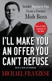 I'll Make You an Offer You Can't Refuse - Insider Business Tips from a Former Mob Boss ebook by Michael Franzese