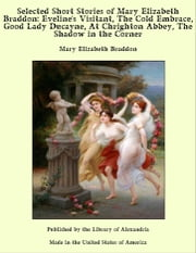 Selected Short Stories of Mary Elizabeth Braddon: Eveline's Visitant, The Cold Embrace, Good Lady Ducayne, At Chrighton Abbey, The Shadow in the Corner ebook by Mary Elizabeth Braddon