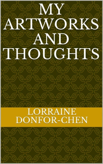 My Artworks And Thoughts ebook by Lorraine Donfor-Chen