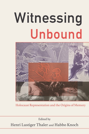 Witnessing Unbound - Holocaust Representation and the Origins of Memory ebook by Henri Lustiger Thaler