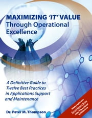 Maximizing 'It' Value Through Operational Excellence: A Definitive Guide to Twelve Best Practices in Applications Support and Maintenance ebook by Thompson, Peter M.