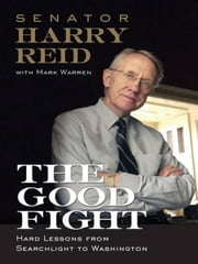 The Good Fight - Hard Lessons from Searchlight to Washington ebook by Harry Reid,Mark Warren