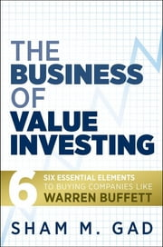 The Business of Value Investing - Six Essential Elements to Buying Companies Like Warren Buffett ebook by Sham M. Gad