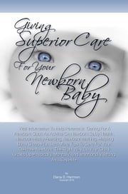 Giving Superior Care For Your Newborn Baby - Vital Information To Help Parents In Caring For A Newborn Such As Advice On Newborn Baby Health , Newborn Baby Feeding, Newborn Bathing, Helping Baby Sleep Plus Lots More Tips To Care For Your Delicate Newborn The Right Way ebook by Dana D. Harmon