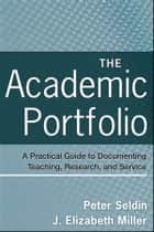 The Academic Portfolio - A Practical Guide to Documenting Teaching, Research, and Service ebook by Peter Seldin, J. Elizabeth Miller