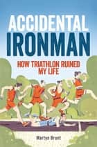 Accidental Ironman - How Triathlon Ruined My Life ebook by Martyn Brunt