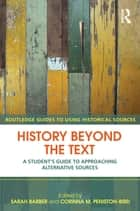 History Beyond the Text - A Student's Guide to Approaching Alternative Sources ebook by Sarah Barber, Corinna Peniston-Bird
