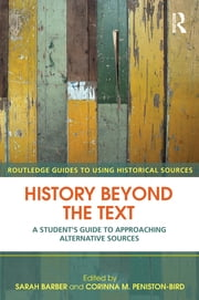 History Beyond the Text - A Student's Guide to Approaching Alternative Sources ebook by Sarah Barber,Corinna Peniston-Bird
