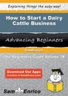 How to Start a Dairy Cattle Business - How to Start a Dairy Cattle Business ebook by Angelica Brown