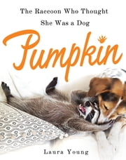 Pumpkin: The Raccoon Who Thought She Was a Dog ebook by Laura L. Young