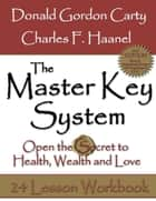 The Master Key System: 2nd Edition: Open the Secret to Health, Wealth and Love, 24 Lesson Workbook ebook by Charles F. Haanel, Donald Gordon Carty