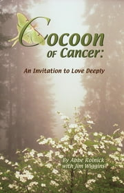 Cocoon of Cancer: An Invitation to Love Deeply ebook by Abbe Rolnick,Jim Wiggins