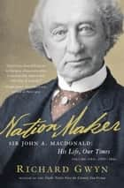 Nation Maker: Sir John A. Macdonald: His Life, Our Times ebook by Richard J. Gwyn
