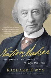 Nation Maker: Sir John A. Macdonald: His Life, Our Times - Sir John A. Macdonald: His Life, Our Times ebook by Richard J. Gwyn