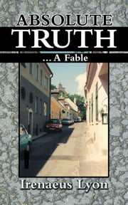 ABSOLUTE TRUTH - ...A FABLE ebook by Irenaeus Lyon