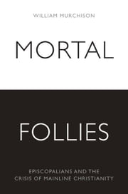 Mortal Follies - Episcopalians and the Crisis of Mainline Christianity ebook by William Murchison