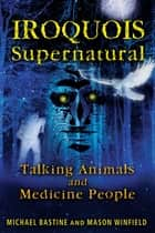 Iroquois Supernatural - Talking Animals and Medicine People ebook by Michael Bastine, Mason Winfield