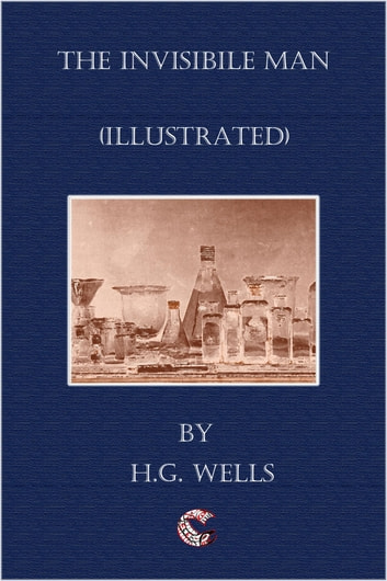 The Invisible Man - (illustrated) ebook by H. G. Wells